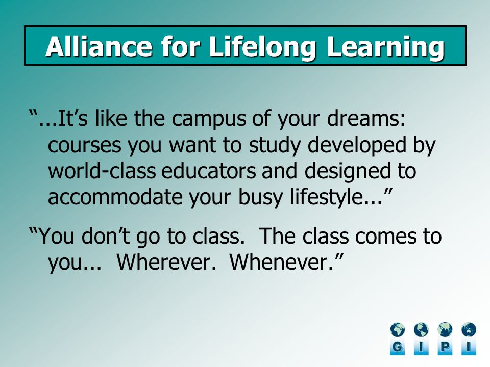 Alliance for Lifelong Learning...Its like the campus of your dreams: courses you want to study developed by world-class educators and designed to acco