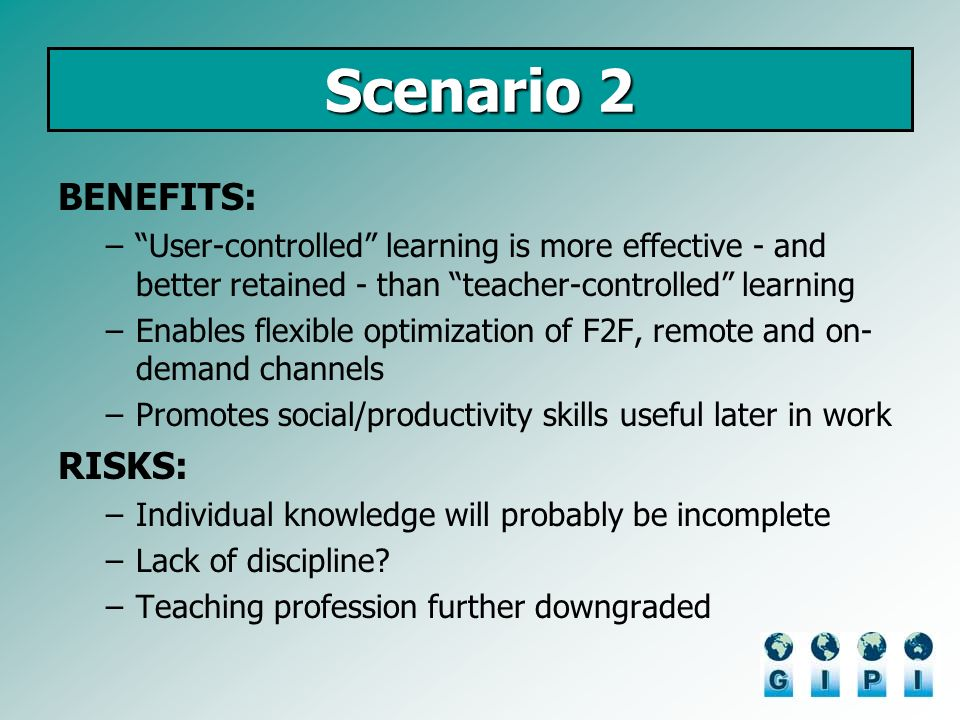 Scenario 2 BENEFITS: –User-controlled learning is more effective - and better retained - than teacher-controlled learning –Enables flexible optimization of F2F, remote and on- demand channels –Promotes social/productivity skills useful later in work RISKS: –Individual knowledge will probably be incomplete –Lack of discipline.