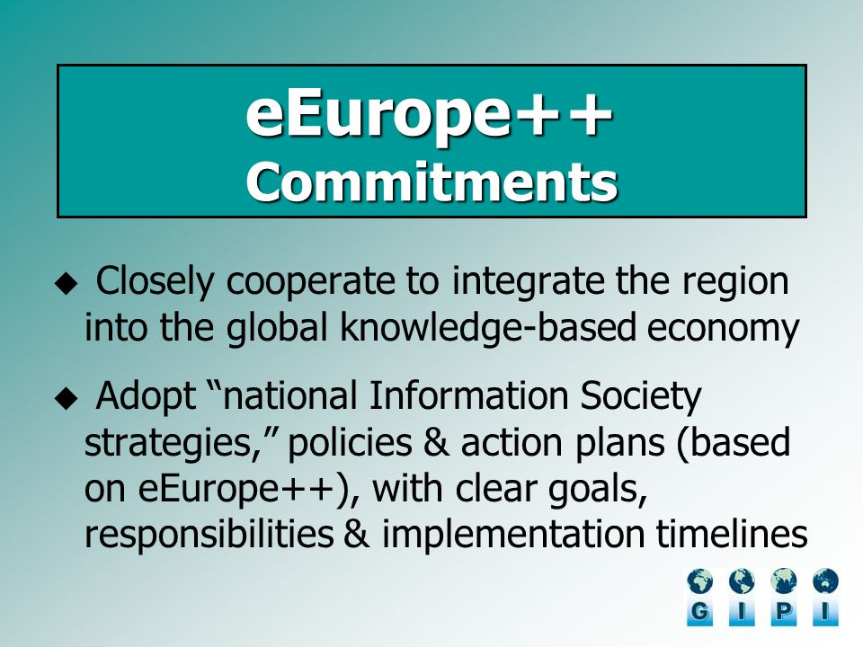 Closely cooperate to integrate the region into the global knowledge-based economy Adopt national Information Society strategies, policies & action plans (based on eEurope++), with clear goals, responsibilities & implementation timelines