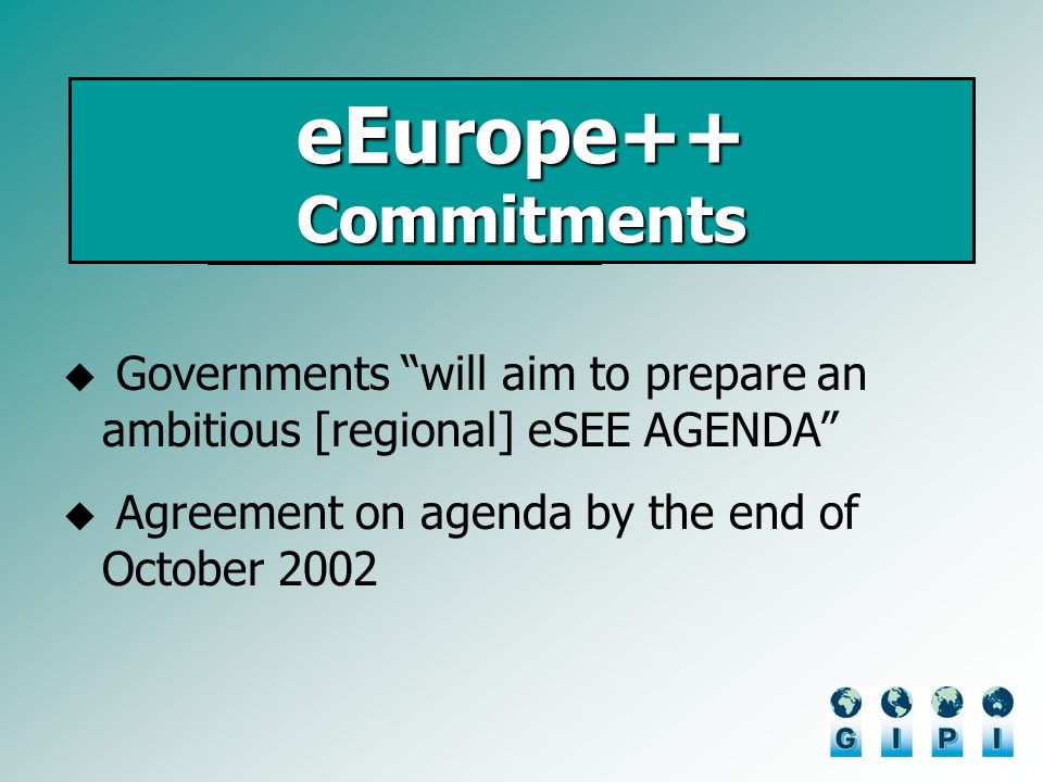 eEurope++ Commitments Governments will aim to prepare an ambitious [regional] eSEE AGENDA Agreement on agenda by the end of October 2002