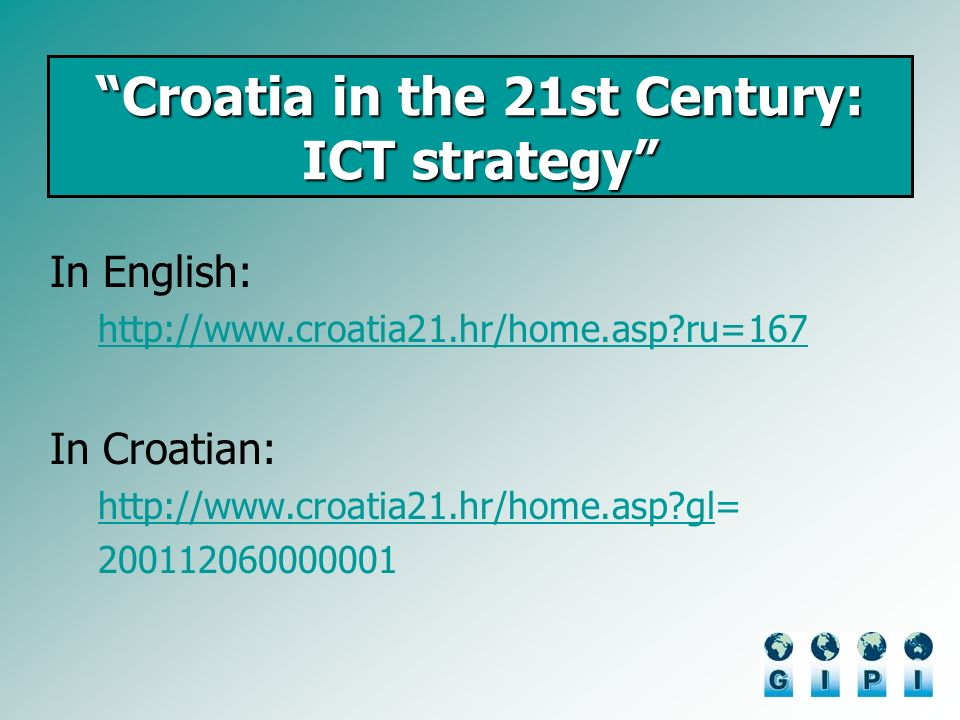 Croatia in the 21st Century: ICT strategy In English: http://www.croatia21.hr/home.asp ru=167 In Croatian: http://www.croatia21.hr/home.asp glhttp://www.croatia21.hr/home.asp gl= 200112060000001