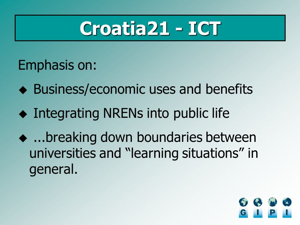 Croatia21 - ICT Emphasis on: Business/economic uses and benefits Integrating NRENs into public life...breaking down boundaries between universities an