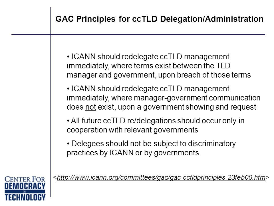 GAC Principles for ccTLD Delegation/Administration ICANN should redelegate ccTLD management immediately, where terms exist between the TLD manager and government, upon breach of those terms ICANN should redelegate ccTLD management immediately, where manager-government communication does not exist, upon a government showing and request All future ccTLD re/delegations should occur only in cooperation with relevant governments Delegees should not be subject to discriminatory practices by ICANN or by governments