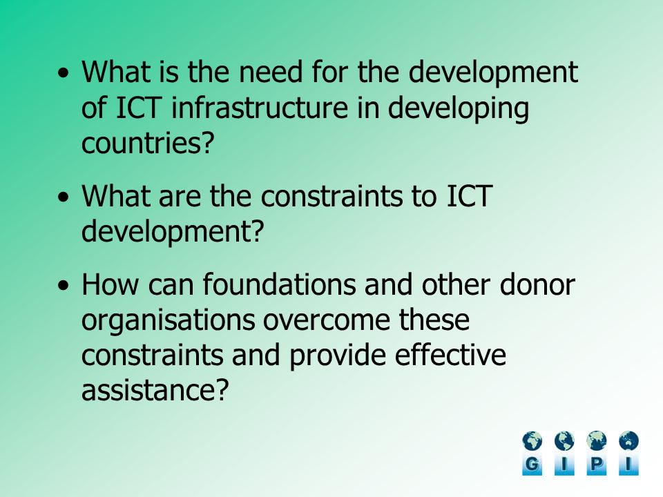 What is the need for the development of ICT infrastructure in developing countries? What are the constraints to ICT development? How can foundations a