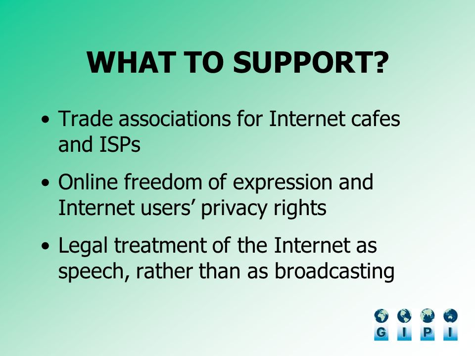 WHAT TO SUPPORT? Trade associations for Internet cafes and ISPs Online freedom of expression and Internet users privacy rights Legal treatment of the