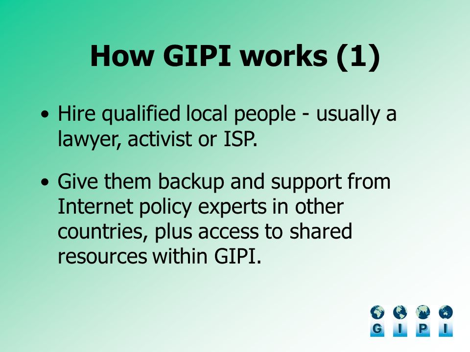 How GIPI works (1) Hire qualified local people - usually a lawyer, activist or ISP. Give them backup and support from Internet policy experts in other
