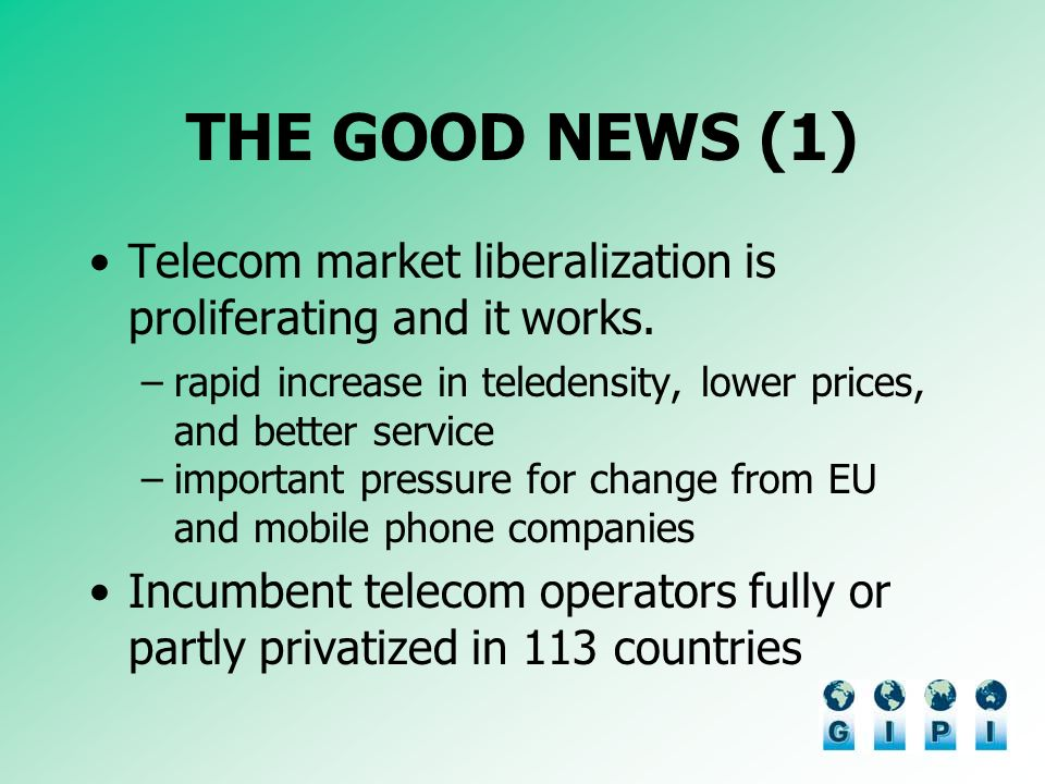 THE GOOD NEWS (1) Telecom market liberalization is proliferating and it works.