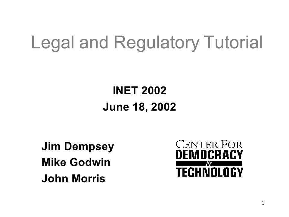 1 Legal and Regulatory Tutorial INET 2002 June 18, 2002 Jim Dempsey Mike Godwin John Morris