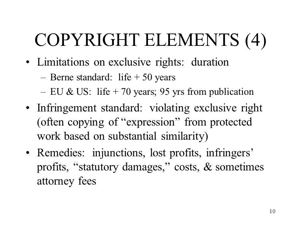 10 COPYRIGHT ELEMENTS (4) Limitations on exclusive rights: duration –Berne standard: life + 50 years –EU & US: life + 70 years; 95 yrs from publicatio