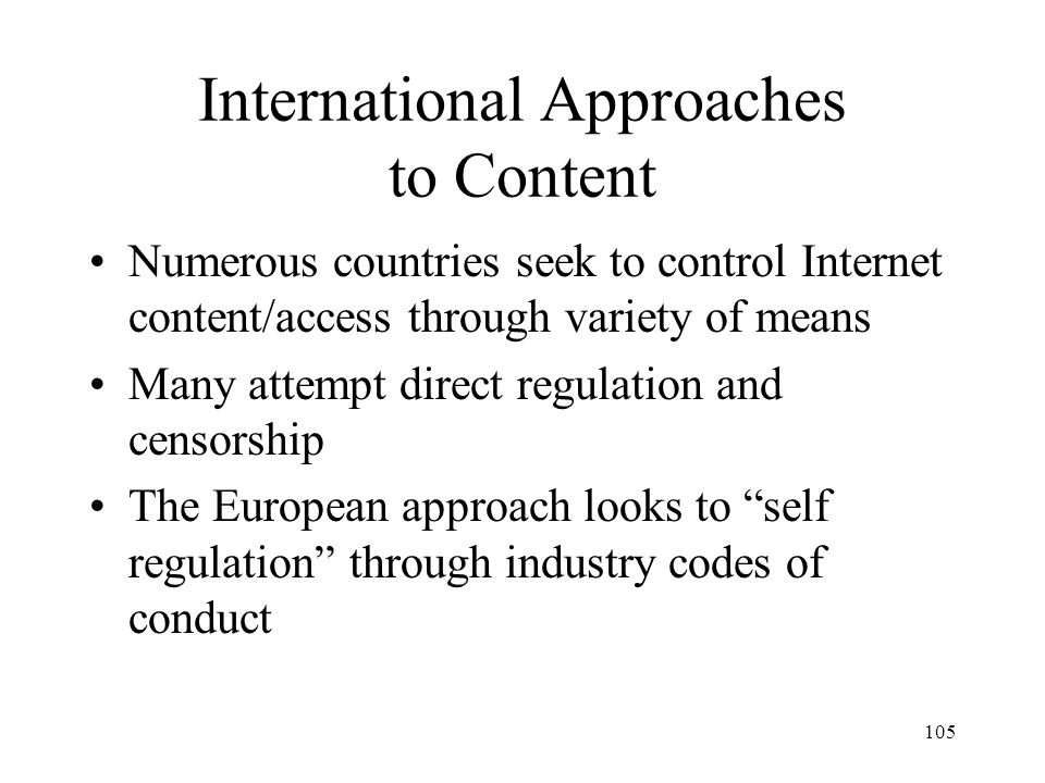106 Direct Government Control Many governments seek to control Internet content –China - censor domestic and foreign content –Singapore -- blocks access to specific web content –Saudi Arabia - filters all Internet traffic through single central server –Syria -- runs the only ISP in the country –Australia - applies film content standards to Web sites –Sweden - requires violent content to be removed from Web sites
