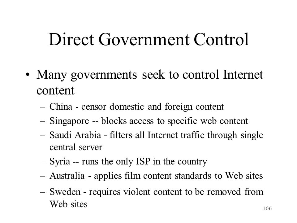 106 Direct Government Control Many governments seek to control Internet content –China - censor domestic and foreign content –Singapore -- blocks acce