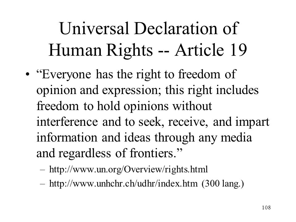 108 Universal Declaration of Human Rights -- Article 19 Everyone has the right to freedom of opinion and expression; this right includes freedom to ho