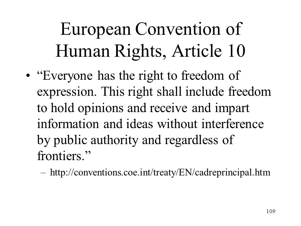 109 European Convention of Human Rights, Article 10 Everyone has the right to freedom of expression. This right shall include freedom to hold opinions