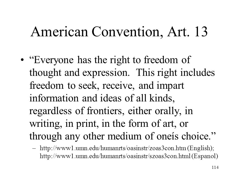 114 American Convention, Art. 13 Everyone has the right to freedom of thought and expression. This right includes freedom to seek, receive, and impart