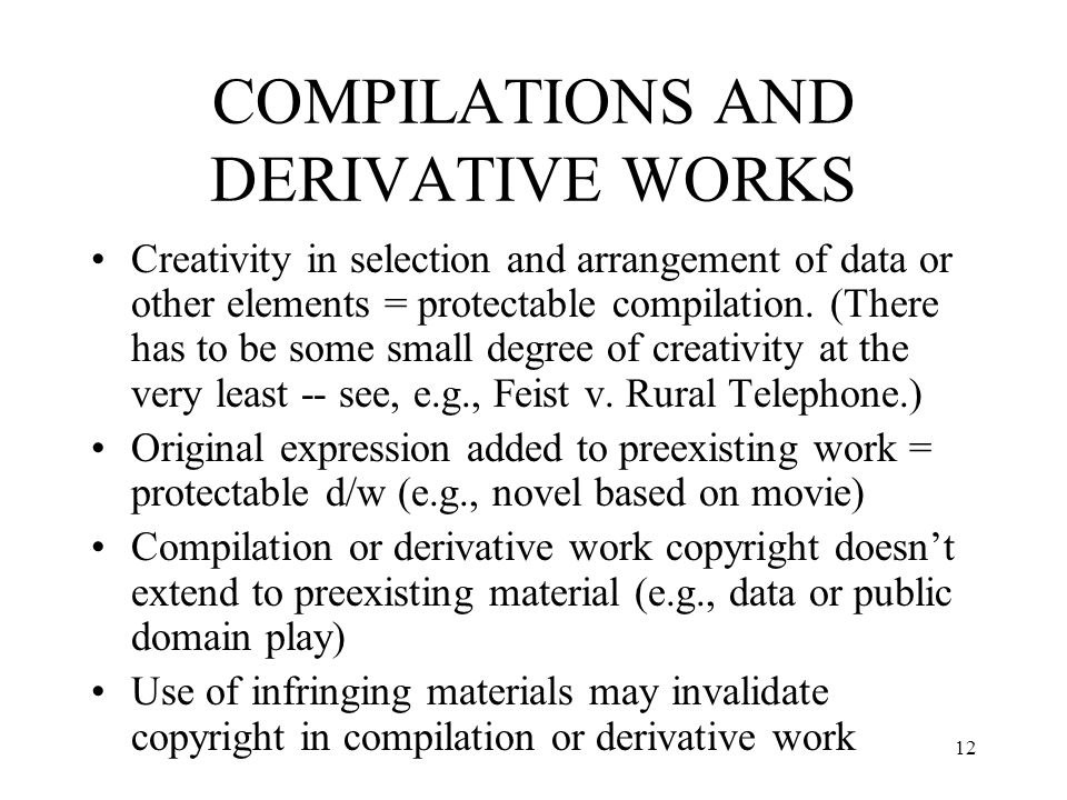 12 COMPILATIONS AND DERIVATIVE WORKS Creativity in selection and arrangement of data or other elements = protectable compilation. (There has to be som