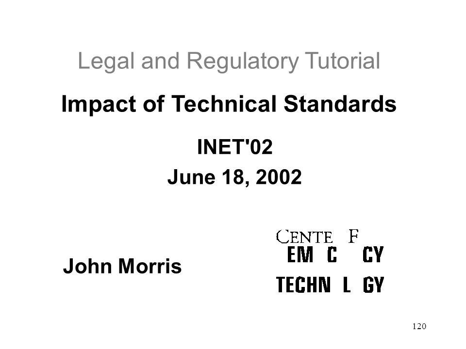 120 Legal and Regulatory Tutorial Impact of Technical Standards INET'02 June 18, 2002 John Morris