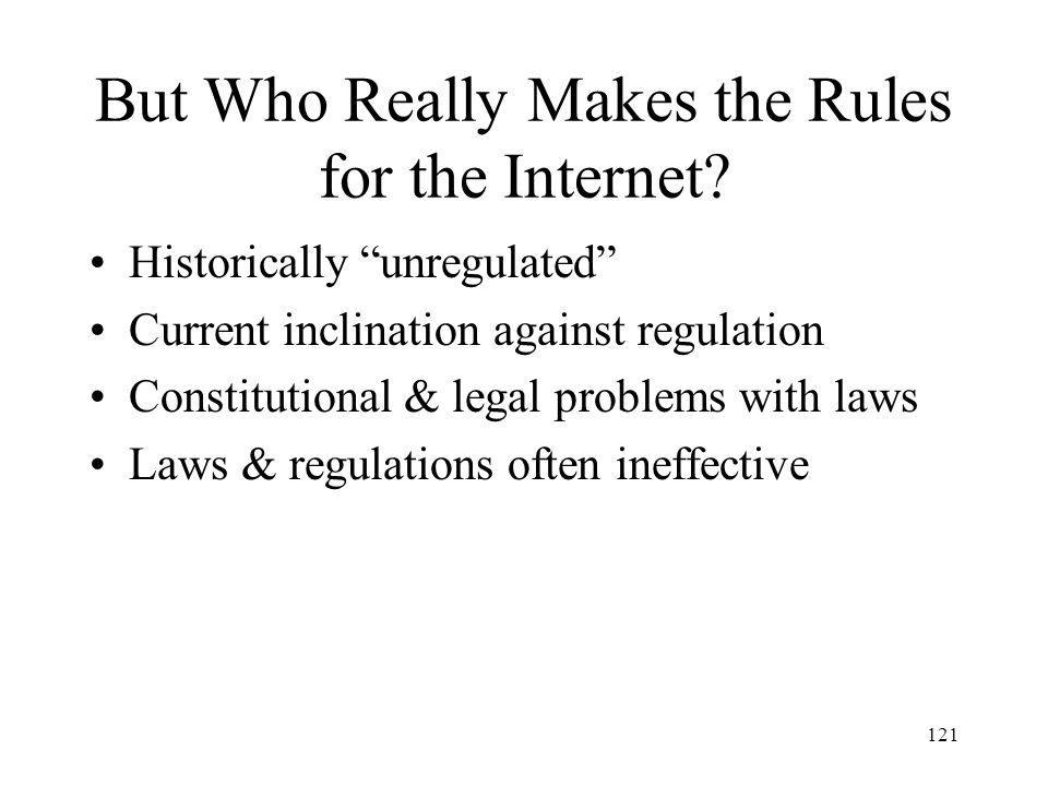 121 But Who Really Makes the Rules for the Internet? Historically unregulated Current inclination against regulation Constitutional & legal problems w