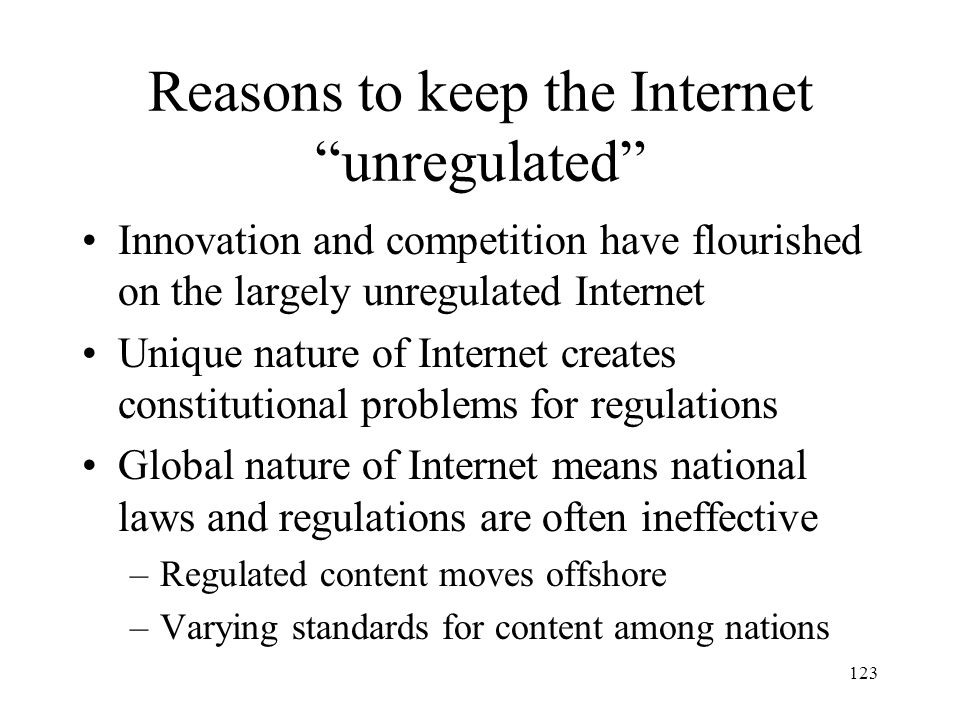 123 Reasons to keep the Internet unregulated Innovation and competition have flourished on the largely unregulated Internet Unique nature of Internet