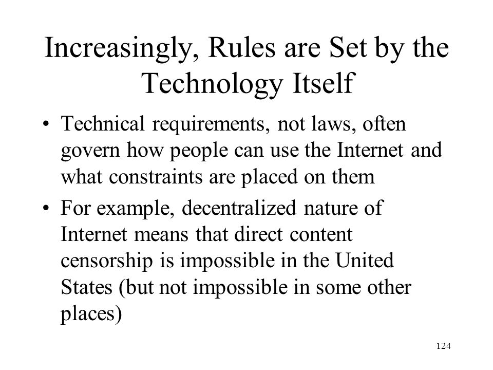 124 Increasingly, Rules are Set by the Technology Itself Technical requirements, not laws, often govern how people can use the Internet and what const