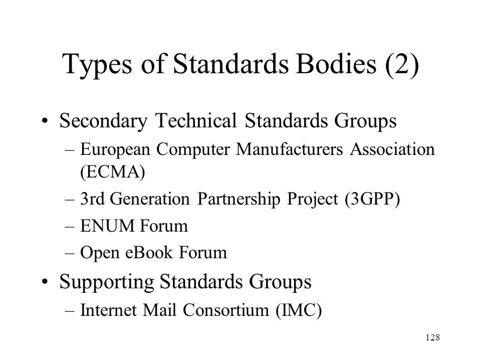 128 Types of Standards Bodies (2) Secondary Technical Standards Groups –European Computer Manufacturers Association (ECMA) –3rd Generation Partnership