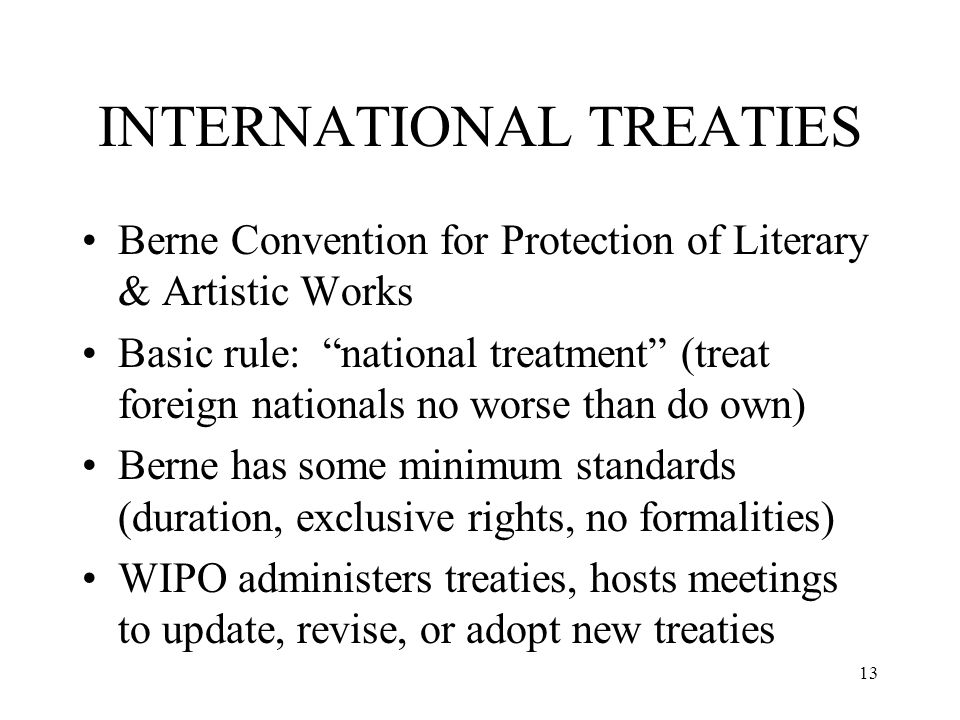 13 INTERNATIONAL TREATIES Berne Convention for Protection of Literary & Artistic Works Basic rule: national treatment (treat foreign nationals no wors