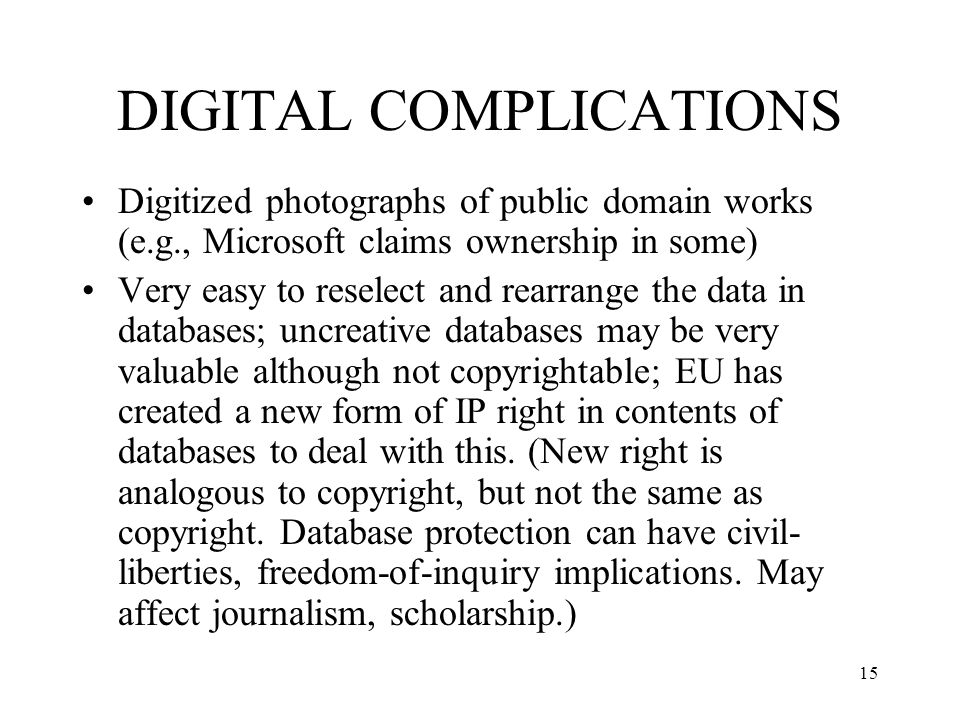 16 DIGITAL COMPLICATIONS (2) Digital environment lacks geographic boundaries Very cheap and easy to make multiple copies and disseminate via networks Very easy to digitally manipulate w/o detection