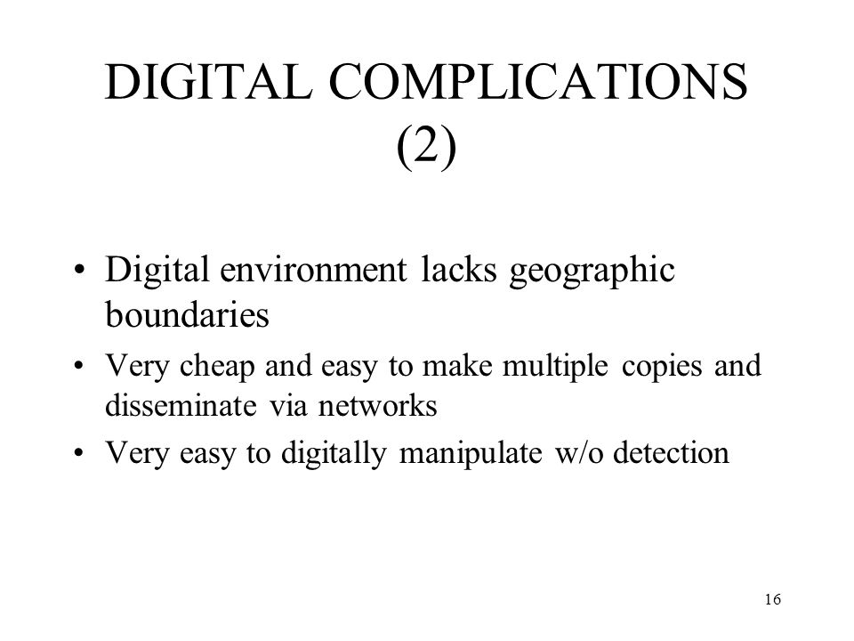 16 DIGITAL COMPLICATIONS (2) Digital environment lacks geographic boundaries Very cheap and easy to make multiple copies and disseminate via networks