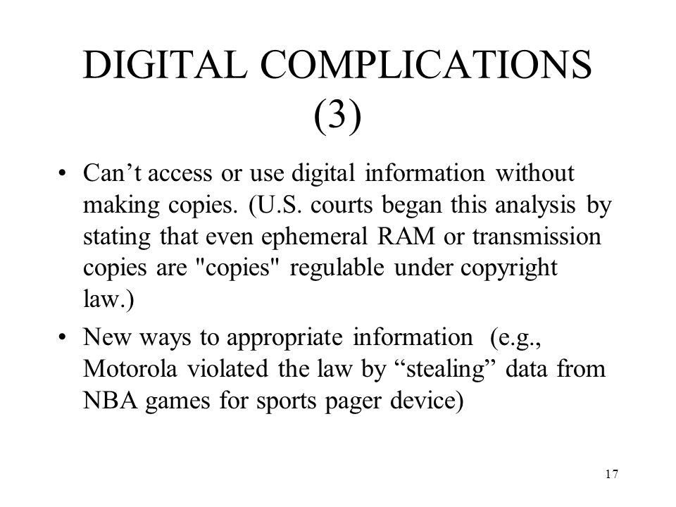 17 DIGITAL COMPLICATIONS (3) Cant access or use digital information without making copies. (U.S. courts began this analysis by stating that even ephem