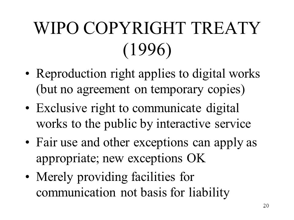 20 WIPO COPYRIGHT TREATY (1996) Reproduction right applies to digital works (but no agreement on temporary copies) Exclusive right to communicate digi