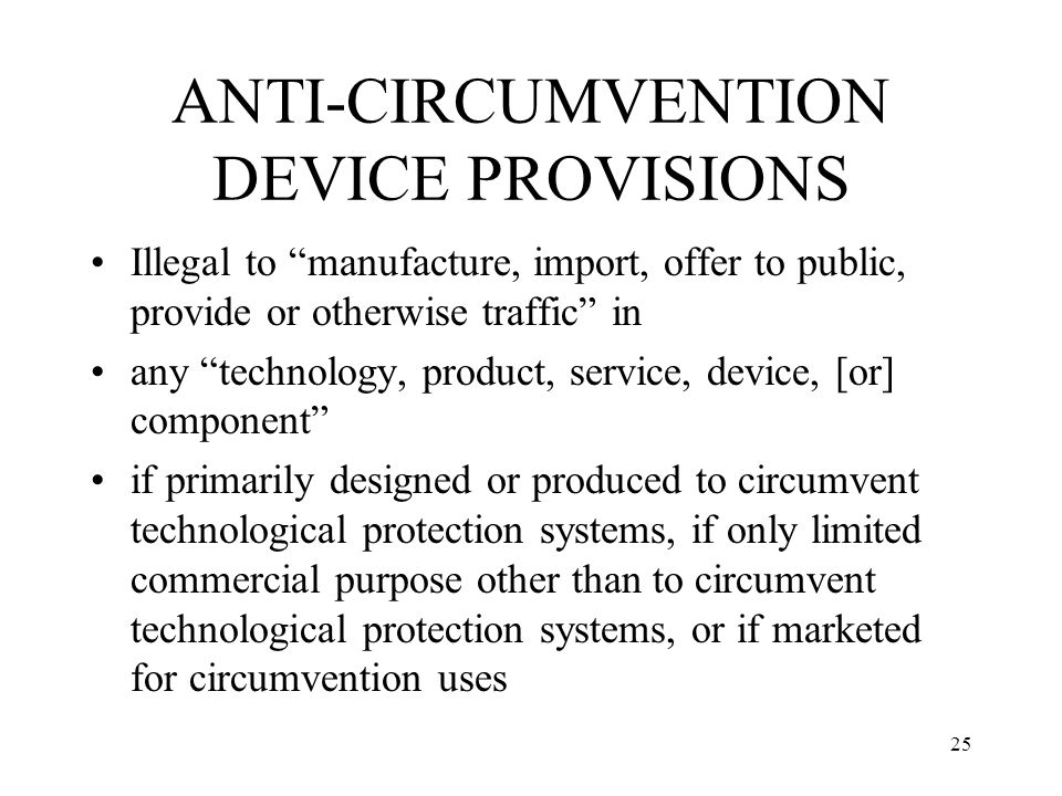 25 ANTI-CIRCUMVENTION DEVICE PROVISIONS Illegal to manufacture, import, offer to public, provide or otherwise traffic in any technology, product, serv