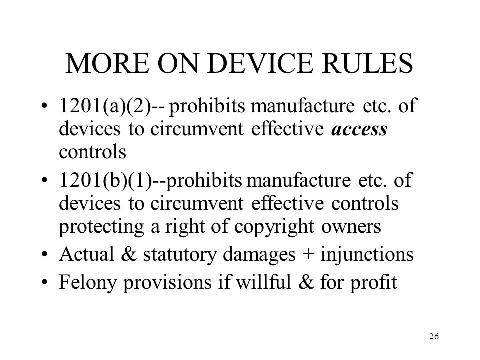 27 PROBLEMS WITH ACCESS/CIRCUMVENTION REGS Existing exceptions overly narrow No general purpose exception Not clear that fair use circumvention is OK May be used to penalize circumvention when there is no underlying right being protected (e.g., when protected work is in public domain)