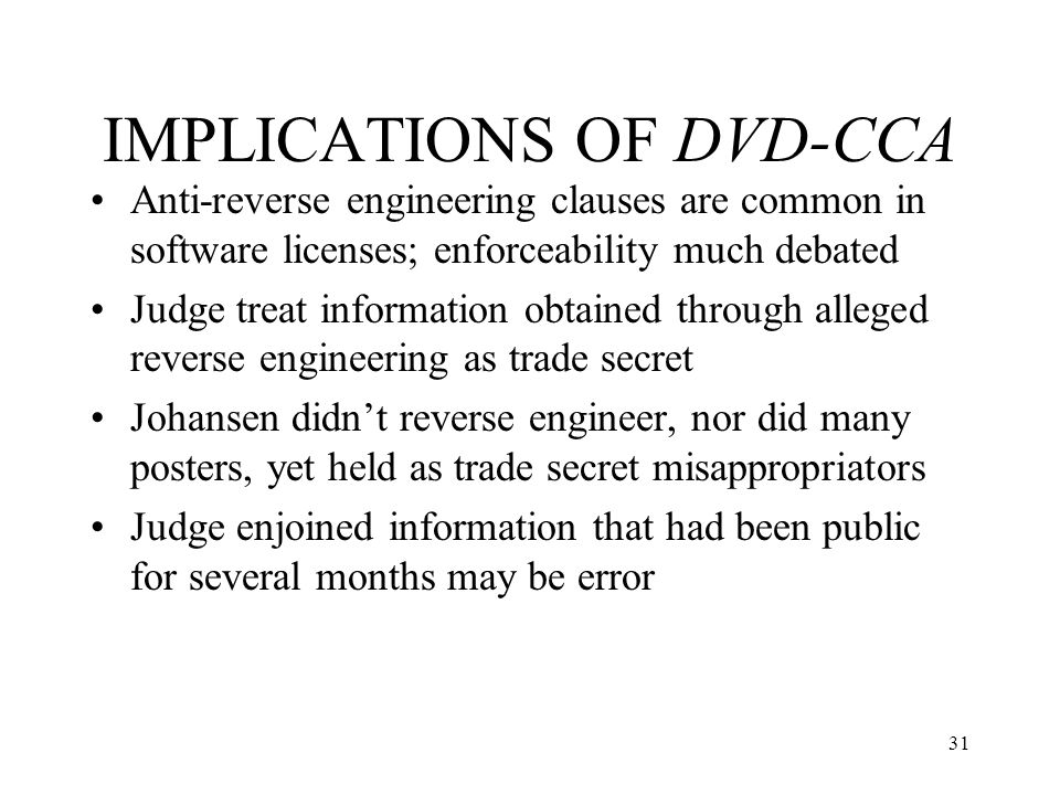 31 IMPLICATIONS OF DVD-CCA Anti-reverse engineering clauses are common in software licenses; enforceability much debated Judge treat information obtai