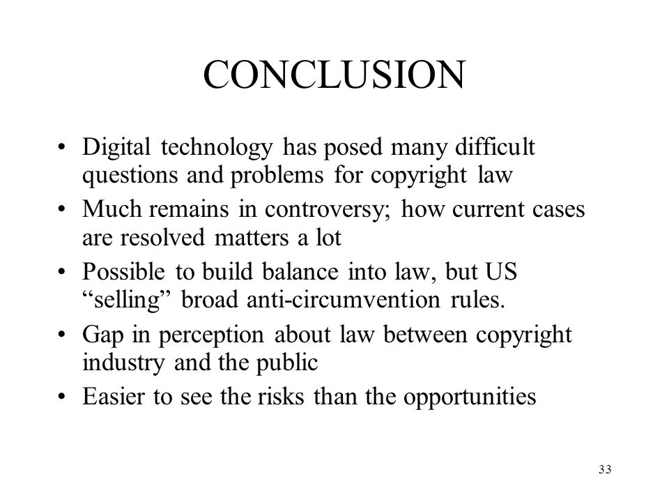 33 CONCLUSION Digital technology has posed many difficult questions and problems for copyright law Much remains in controversy; how current cases are