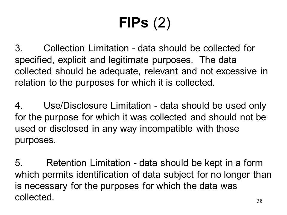 38 FIPs (2) 3.Collection Limitation - data should be collected for specified, explicit and legitimate purposes. The data collected should be adequate,