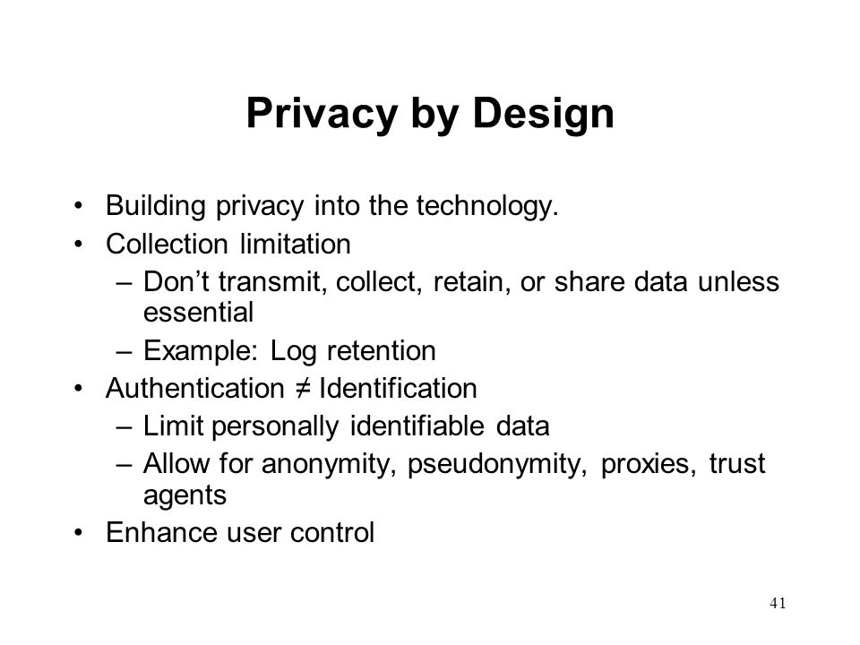 42 Privacy by Design P3P - the Platform for Privacy Preferences www.w3.org/p3p www.p3ptoolbox.org User control E.g., Wireless location: Handset versus network Privacy Enhancing Technology Encryption Anonymizers Free or pre-paid services Cash - the best privacy technology in the world