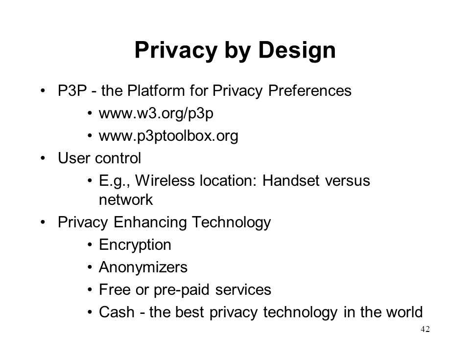 42 Privacy by Design P3P - the Platform for Privacy Preferences www.w3.org/p3p www.p3ptoolbox.org User control E.g., Wireless location: Handset versus