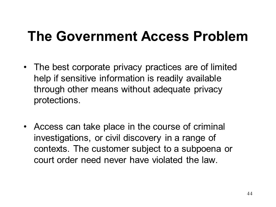 45 Current Federal Privacy Laws Fair Credit Reporting Act (1970) Privacy Act (1974) Right to Financial Privacy Act (1978) Video Privacy Protection Act (1988) Drivers Privacy Protection Act (1994) Health Insurance Portability and Accountability Act (1996) Childrens Online Privacy Protection Act (1998) Title V of Gramm-Leach-Bliley(1999)