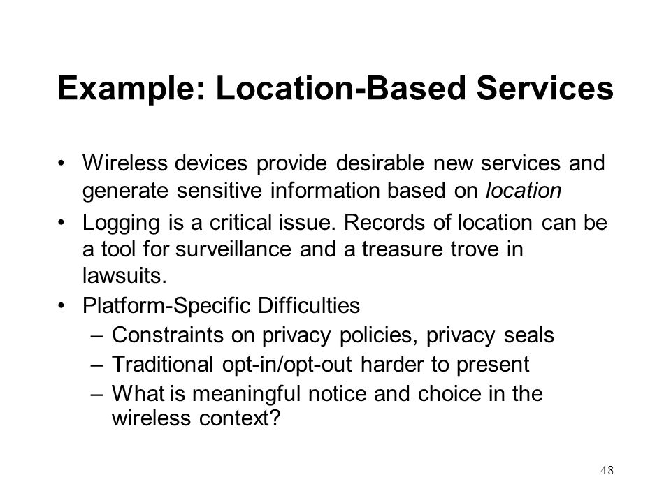 48 Example: Location-Based Services Wireless devices provide desirable new services and generate sensitive information based on location Logging is a