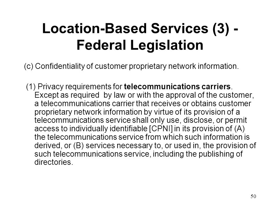 50 Location-Based Services (3) - Federal Legislation (c) Confidentiality of customer proprietary network information. (1) Privacy requirements for tel