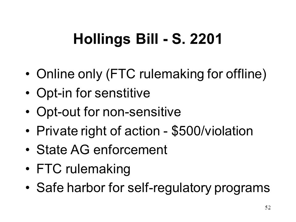 52 Hollings Bill - S. 2201 Online only (FTC rulemaking for offline) Opt-in for senstitive Opt-out for non-sensitive Private right of action - $500/vio