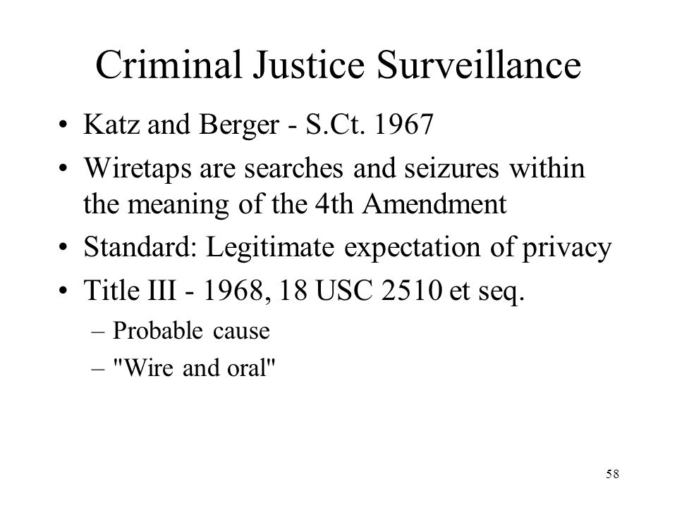 58 Criminal Justice Surveillance Katz and Berger - S.Ct. 1967 Wiretaps are searches and seizures within the meaning of the 4th Amendment Standard: Leg