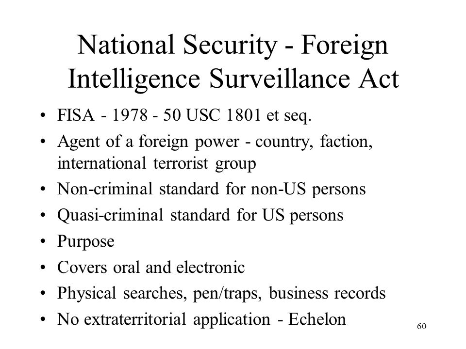 60 National Security - Foreign Intelligence Surveillance Act FISA - 1978 - 50 USC 1801 et seq. Agent of a foreign power - country, faction, internatio