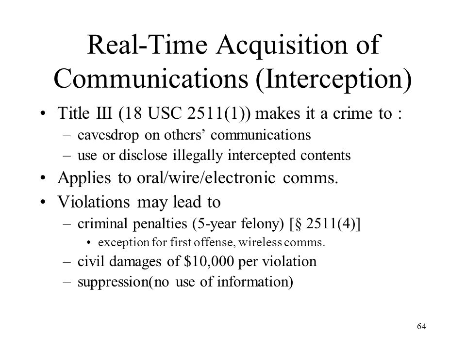 64 Real-Time Acquisition of Communications (Interception) Title III (18 USC 2511(1)) makes it a crime to : –eavesdrop on others communications –use or