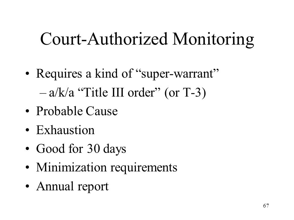 67 Court-Authorized Monitoring Requires a kind of super-warrant –a/k/a Title III order (or T-3) Probable Cause Exhaustion Good for 30 days Minimizatio