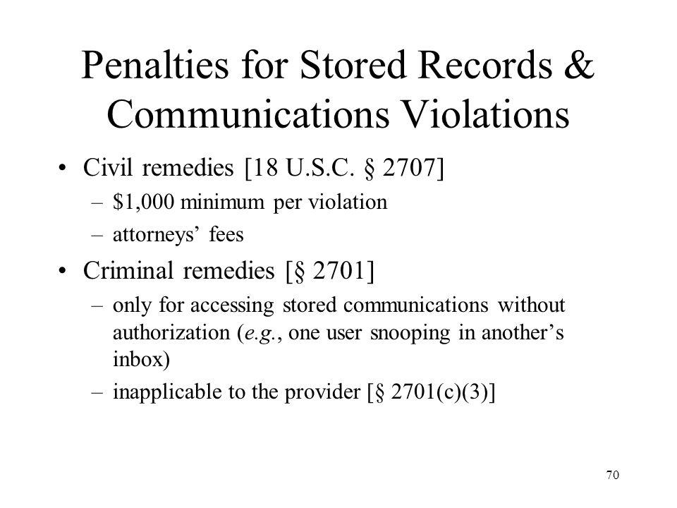 70 Penalties for Stored Records & Communications Violations Civil remedies [18 U.S.C. § 2707] –$1,000 minimum per violation –attorneys fees Criminal r