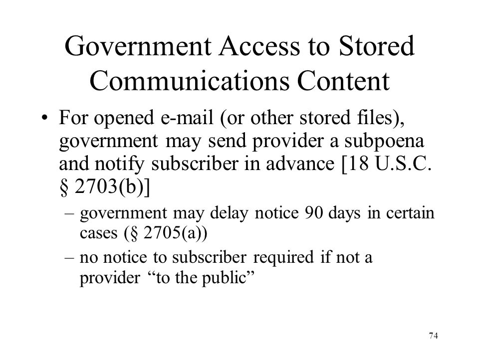 74 Government Access to Stored Communications Content For opened e-mail (or other stored files), government may send provider a subpoena and notify su