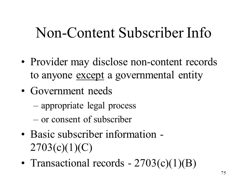 76 Basic Subscriber Information Can be obtained through subpoena Provider must give government –name of subscriber –address –local and LD telephone toll billing records –telephone number or other account identifier –type of service provided –length of service rendered –payment information