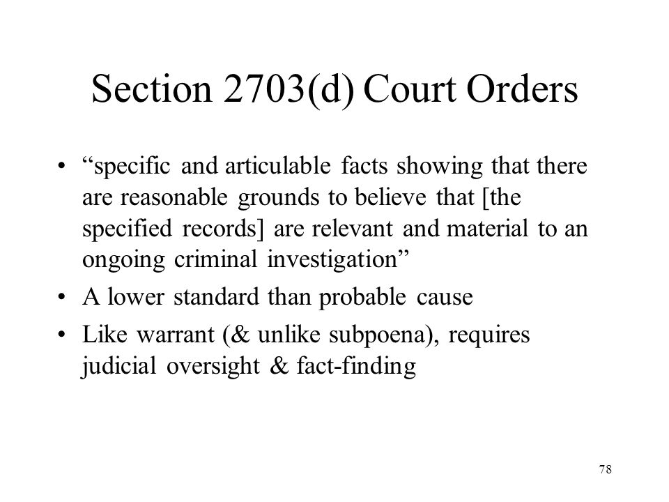 79 Preclusion of Notice In criminal investigations, general policy is to avoid tipping off target Under ECPA, government may ask a court to prohibit ISP from notifying subscriber that records have been requested from ISP [§ 2705(b)]