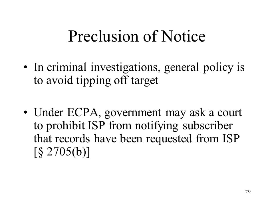 79 Preclusion of Notice In criminal investigations, general policy is to avoid tipping off target Under ECPA, government may ask a court to prohibit I