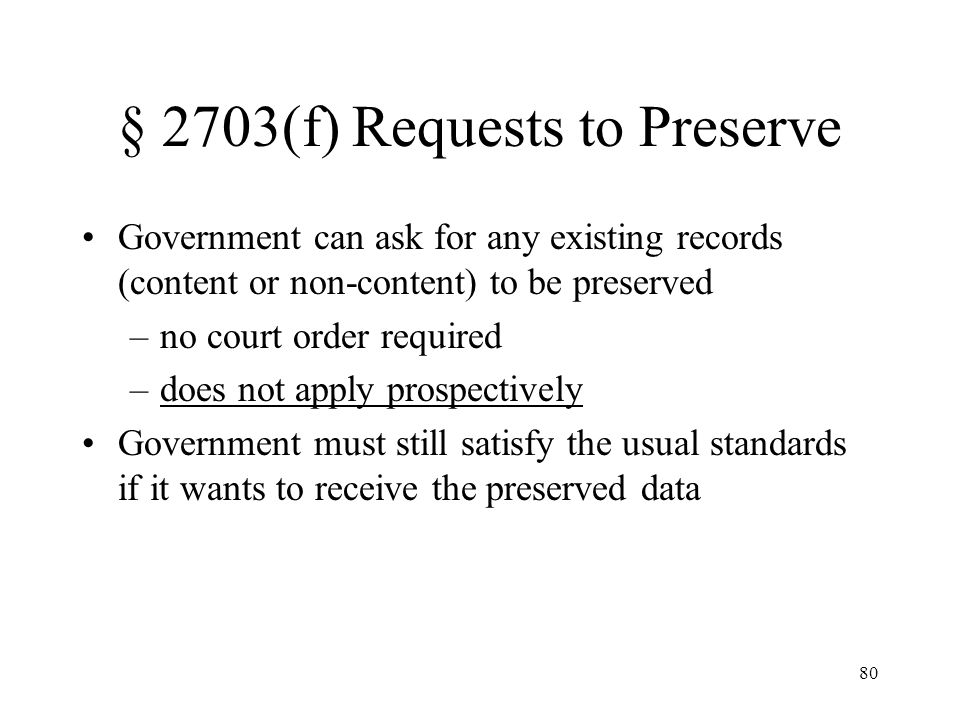 80 § 2703(f) Requests to Preserve Government can ask for any existing records (content or non-content) to be preserved –no court order required –does